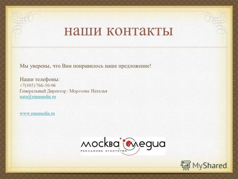 наши контакты Мы уверены, что Вам понравилось наше предложение! Наши телефоны: +7(495) 766-50-96 Генеральный Директор : Морозова Наталья nata@rammedia.ru www.rammedia.ru