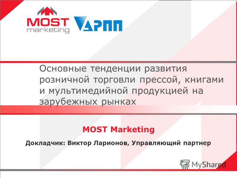 1 MOST Marketing Докладчик: Виктор Ларионов, Управляющий партнер Основные тенденции развития розничной торговли прессой, книгами и мультимедийной продукцией на зарубежных рынках