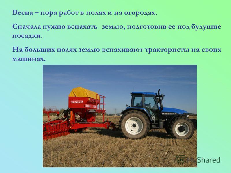 Весна – пора работ в полях и на огородах. Сначала нужно вспахать землю, подготовив ее под будущие посадки. На больших полях землю вспахивают трактористы на своих машинах.