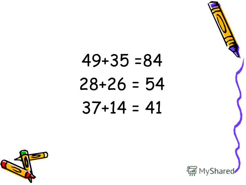 49+35 =84 28+26 = 54 37+14 = 41