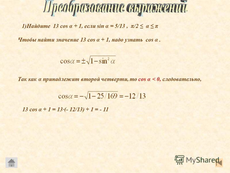 1)Найдите 13 cos α + 1, если sin α = 5/13, π/2 α π Чтобы найти значение 13 cos α + 1, надо узнать cos α. Так как α принадлежит второй четверти, то cos α < 0, следовательно, 13 cos α + 1 = 13(- 12/13) + 1 = - 11
