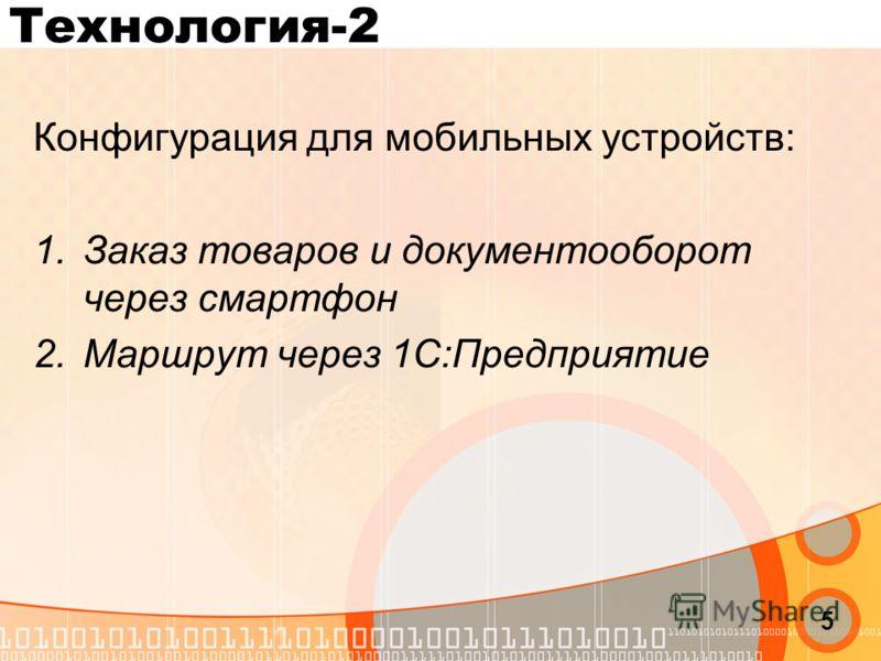 Технология-2 Конфигурация для мобильных устройств: 1.Заказ товаров и документооборот через смартфон 2.Маршрут через 1С:Предприятие 5