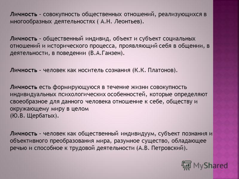Личность – совокупность общественных отношений, реализующихся в многообразных деятельностях ( А.Н. Леонтьев). Личность – общественный индивид, объект и субъект социальных отношений и исторического процесса, проявляющий себя в общении, в деятельности,