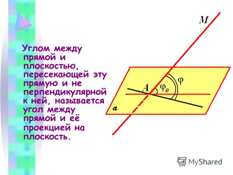 Углом между прямой и плоскостью, пересекающей эту прямую и не перпендикулярной к ней, называется угол между прямой и её проекцией на плоскость.