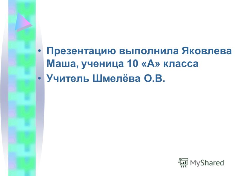 Презентацию выполнила Яковлева Маша, ученица 10 «А» класса Учитель Шмелёва О.В.