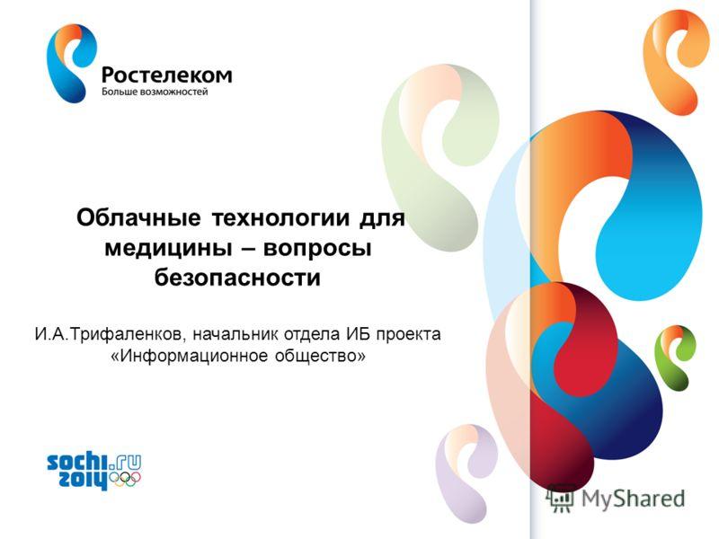 www.rt.ru Облачные технологии для медицины – вопросы безопасности И.А.Трифаленков, начальник отдела ИБ проекта «Информационное общество»