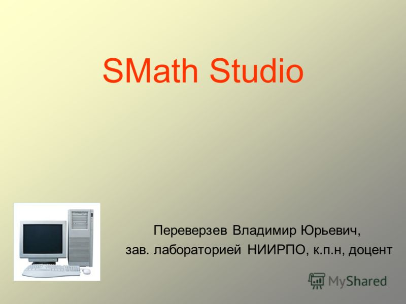 SMath Studio Переверзев Владимир Юрьевич, зав. лабораторией НИИРПО, к.п.н, доцент