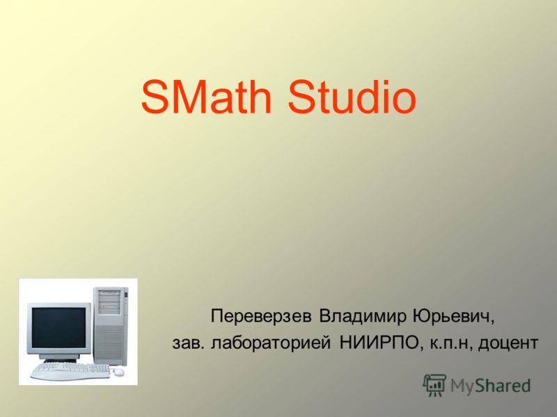 SMath Studio Переверзев Владимир Юрьевич, зав. лабораторией НИИРПО, к.п.н, доцент