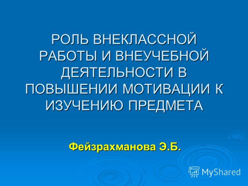 РОЛЬ ВНЕКЛАССНОЙ РАБОТЫ И ВНЕУЧЕБНОЙ ДЕЯТЕЛЬНОСТИ В ПОВЫШЕНИИ МОТИВАЦИИ К ИЗУЧЕНИЮ ПРЕДМЕТА Фейзрахманова Э.Б.