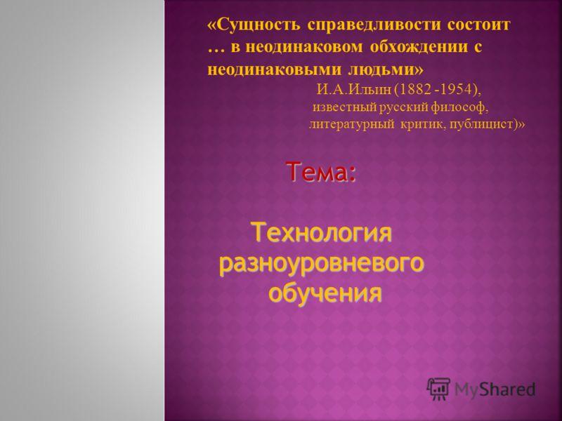 Тема: Технология разноуровневого обучения «Сущность справедливости состоит … в неодинаковом обхождении с неодинаковыми людьми» И.А.Ильин (1882 -1954), известный русский философ, литературный критик, публицист)»