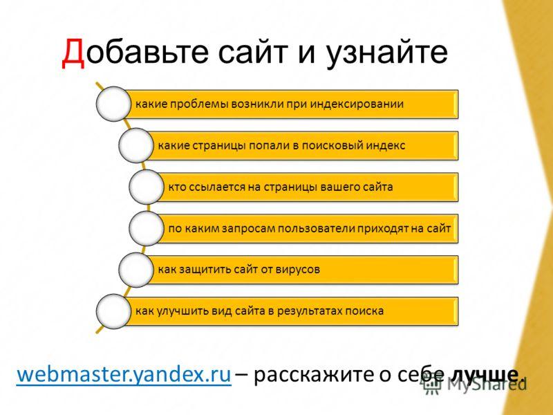 Добавьте сайт и узнайте webmaster.yandex.ruwebmaster.yandex.ru – расскажите о себе лучше. какие проблемы возникли при индексировании какие страницы попали в поисковый индекс кто ссылается на страницы вашего сайта по каким запросам пользователи приход