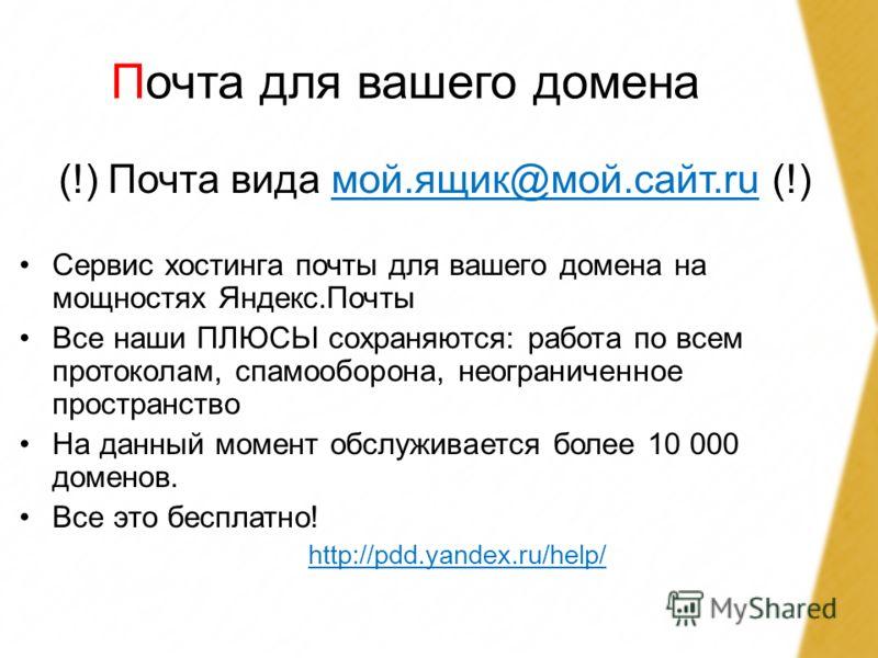 Почта для вашего домена (!) Почта вида мой.ящик@мой.сайт.ru (!)мой.ящик@мой.сайт.ru Сервис хостинга почты для вашего домена на мощностях Яндекс.Почты Все наши ПЛЮСЬІ сохраняются: работа по всем протоколам, спамооборона, неограниченное пространство На