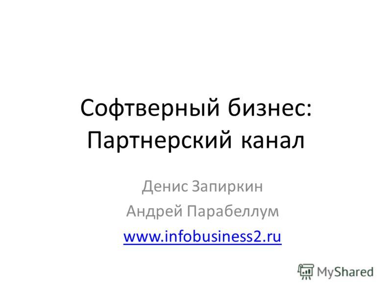 Софтверный бизнес: Партнерский канал Денис Запиркин Андрей Парабеллум www.infobusiness2.ru