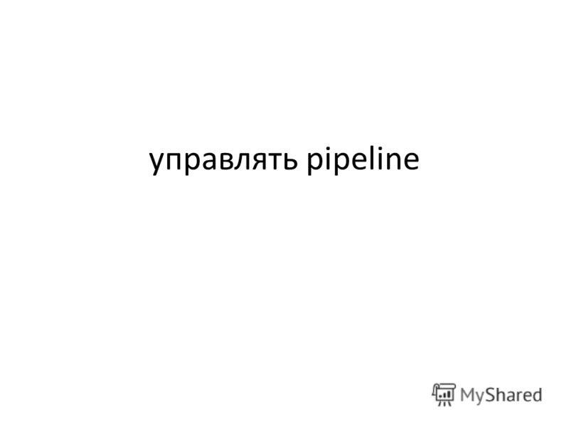 управлять pipeline