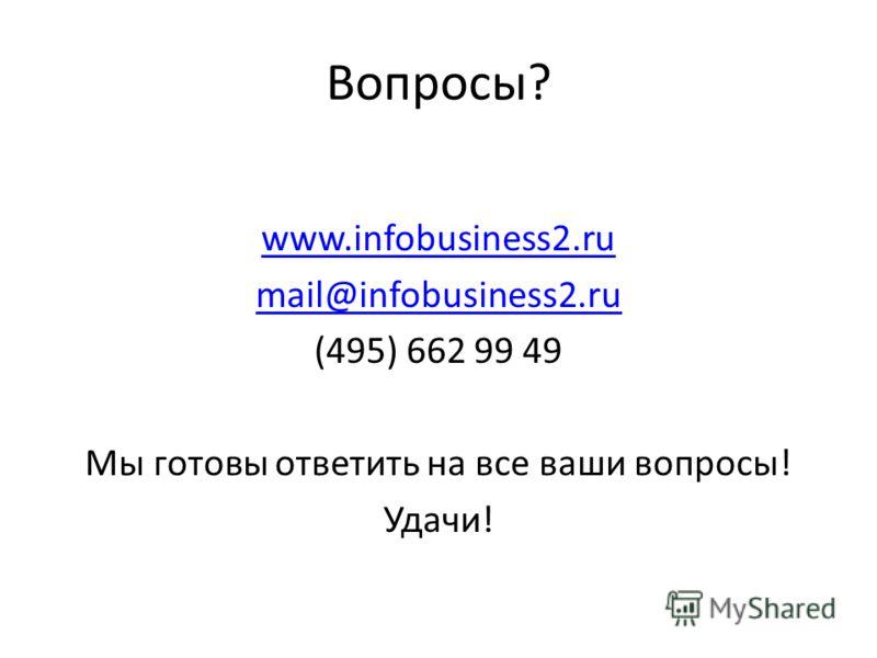 Вопросы? www.infobusiness2.ru mail@infobusiness2.ru (495) 662 99 49 Мы готовы ответить на все ваши вопросы! Удачи!