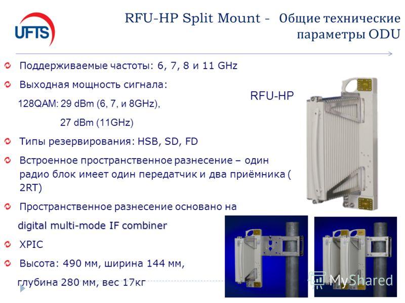 RFU-HP Split Mount - Общие технические параметры ODU Поддерживаемые частоты: 6, 7, 8 и 11 GHz Выходная мощность сигнала: 128QAM: 29 dBm (6, 7, и 8GHz), 27 dBm (11GHz) Типы резервирования: HSB, SD, FD Встроенное пространственное разнесение – один ради