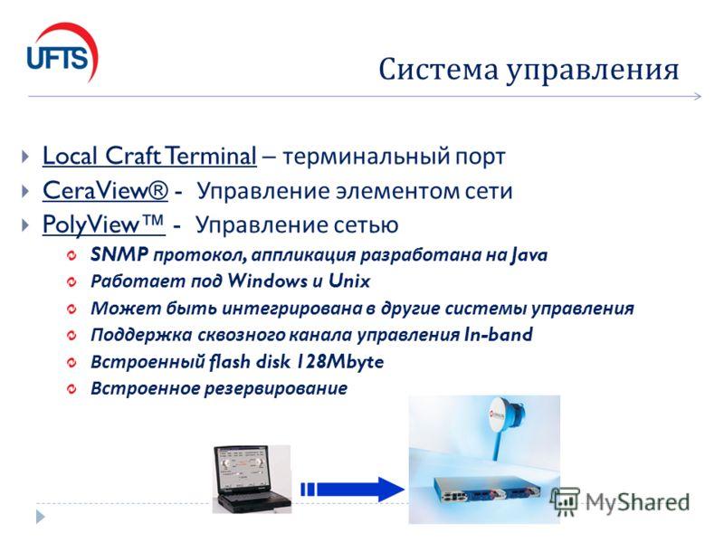 Local Craft Terminal – терминальный порт CeraView® - Управление элементом сети PolyView - Управление сетью SNMP протокол, аппликация разработана на Java Работает под Windows и Unix Может быть интегрирована в другие системы управления Поддержка сквозн
