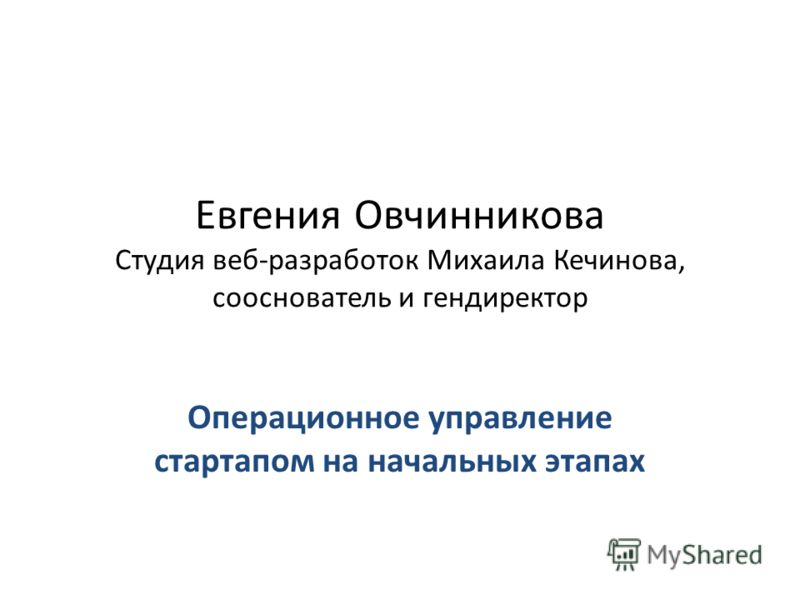 Евгения Овчинникова Студия веб-разработок Михаила Кечинова, сооснователь и гендиректор Операционное управление стартапом на начальных этапах