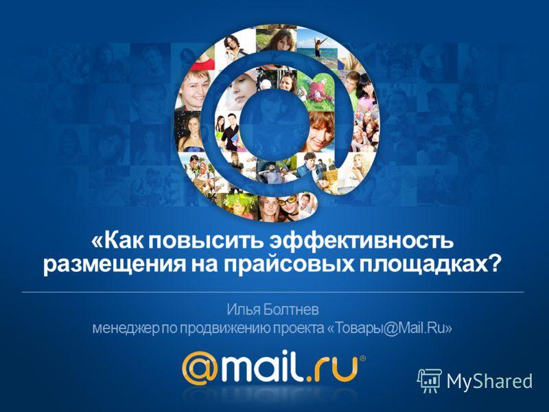 Илья Болтнев менеджер по продвижению проекта «Товары@Mail.Ru» «Как повысить эффективность размещения на прайсовых площадках?