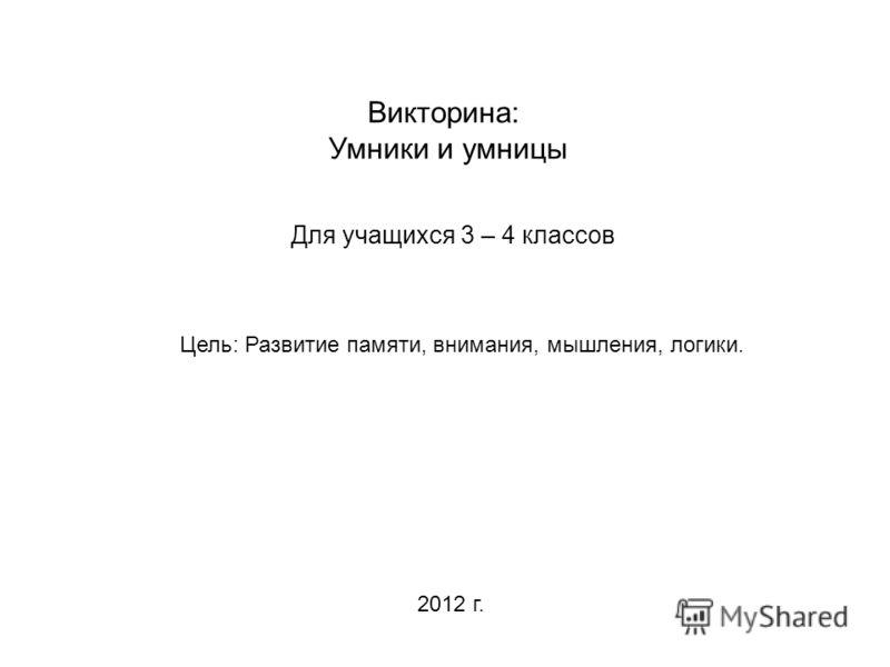 Викторина: Умники и умницы Для учащихся 3 – 4 классов Цель: Развитие памяти, внимания, мышления, логики. 2012 г.