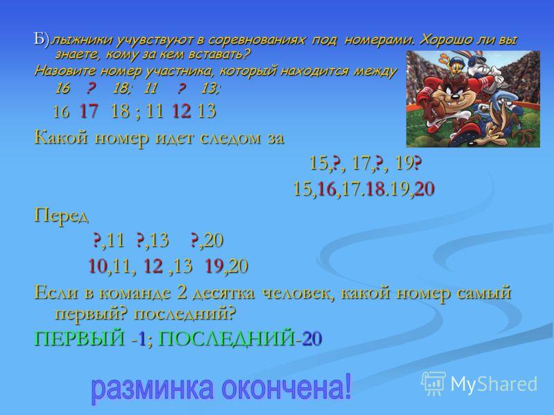 Б)лыжники учувствуют в соревнованиях под номерами. Хорошо ли вы знаете, кому за кем вставать? Назовите номер участника, который находится между 16 ? 18; 11 ? 1 13; 16 17 18 ; 11 12 13 Какой номер идет следом за 15,?, 17,?, 19? 15,16,17.18.19,20 Перед