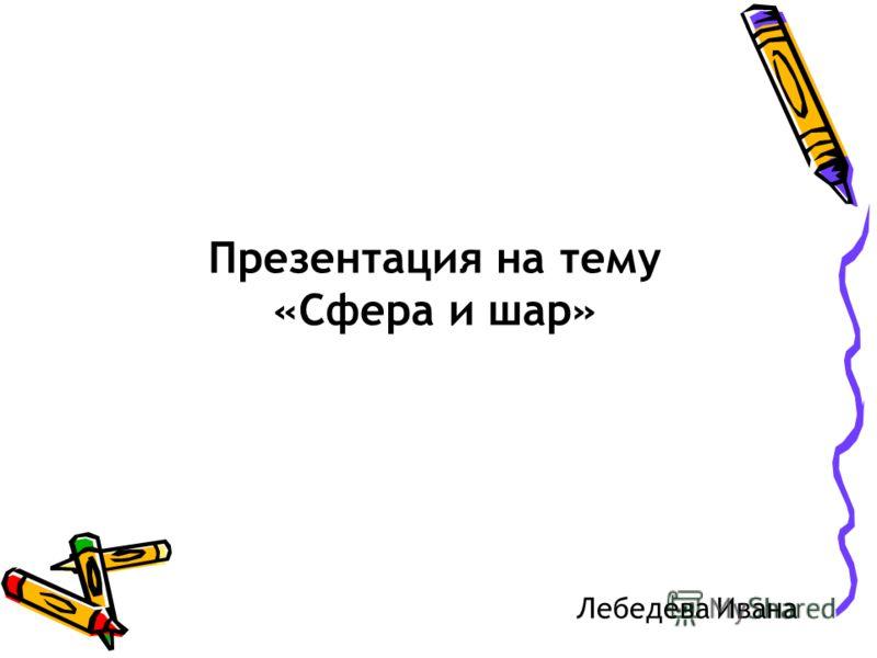 Презентация на тему «Сфера и шар» Лебедева Ивана