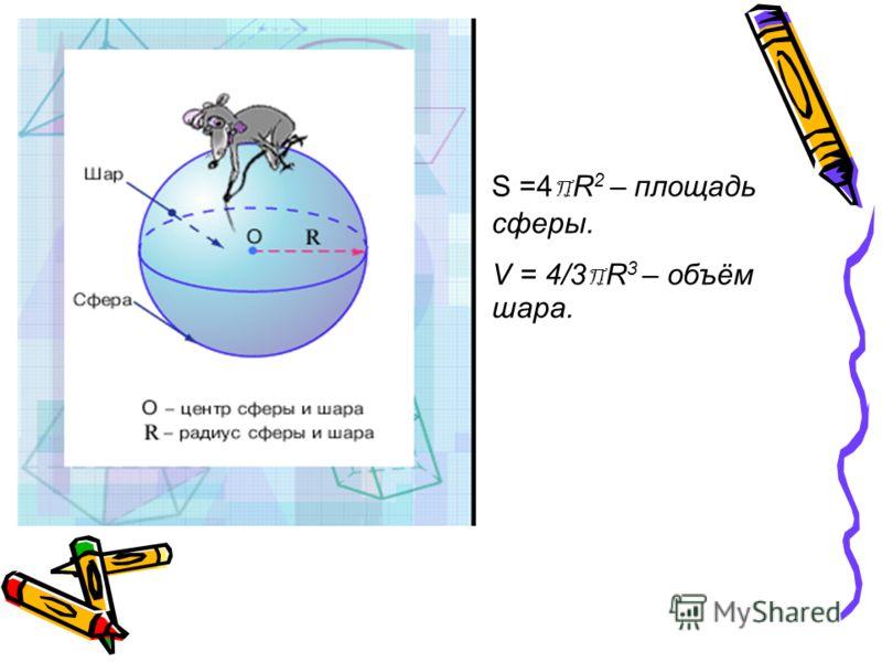 S =4 R 2 – площадь сферы. V = 4/3 R 3 – объём шара.