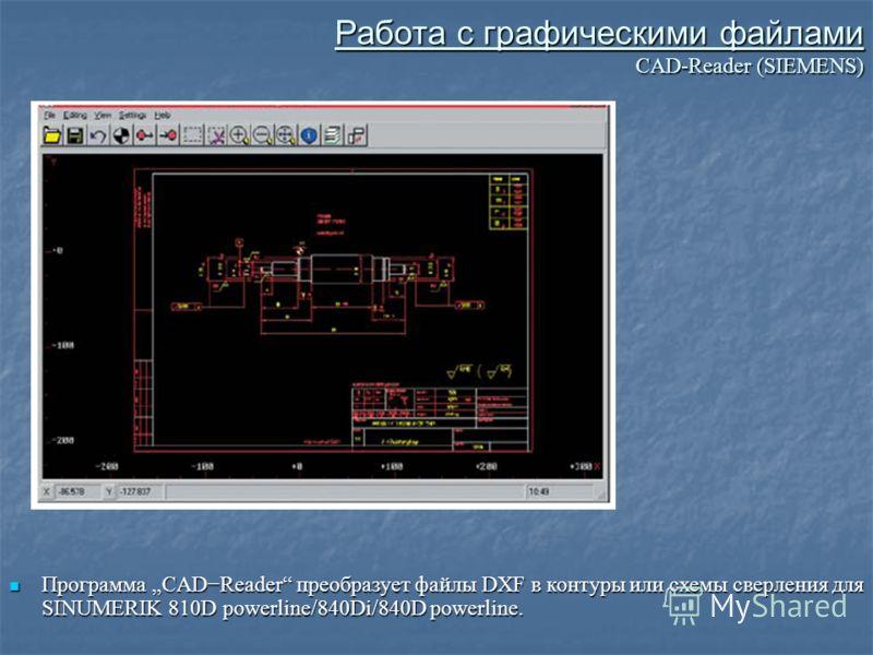 Работа с графическими файлами CAD-Reader (SIEMENS) Программа CADReader преобразует файлы DXF в контуры или схемы сверления для SINUMERIK 810D powerline/840Di/840D powerline. Программа CADReader преобразует файлы DXF в контуры или схемы сверления для