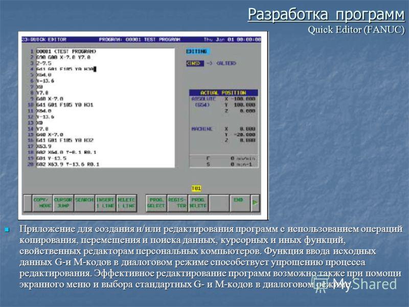 Разработка программ Quick Editor (FANUC) Приложение для создания и/или редактирования программ с использованием операций копирования, перемещения и поиска данных, курсорных и иных функций, свойственных редакторам персональных компьютеров. Функция вво