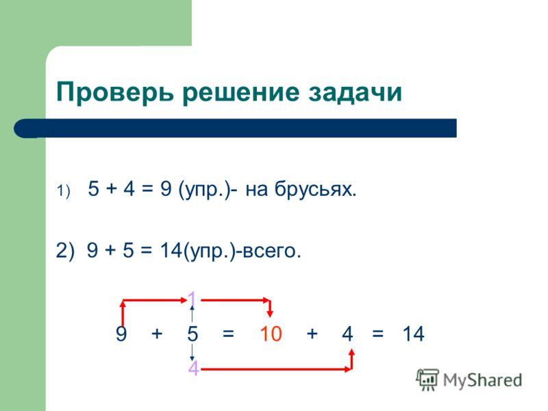 Проверь решение задачи 1) 5 + 4 = 9 (упр.)- на брусьях. 2) 9 + 5 = 14(упр.)-всего. 9 + 5 = 10 + 4 = 14 1 4
