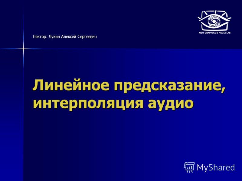 Линейное предсказание, интерполяция аудио Лектор: Лукин Алексей Сергеевич