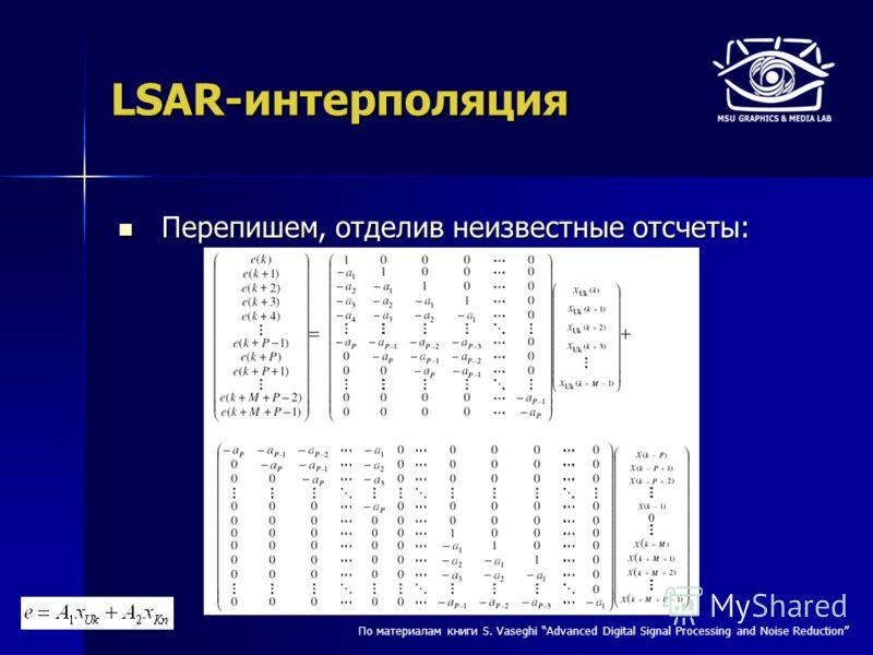 LSAR-интерполяция Перепишем, отделив неизвестные отсчеты: Перепишем, отделив неизвестные отсчеты: По материалам книги S. Vaseghi Advanced Digital Signal Processing and Noise Reduction