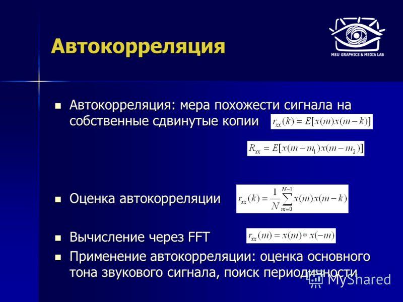 Автокорреляция Автокорреляция: мера похожести сигнала на собственные сдвинутые копии Автокорреляция: мера похожести сигнала на собственные сдвинутые копии Оценка автокорреляции Оценка автокорреляции Вычисление через FFT Вычисление через FFT Применени
