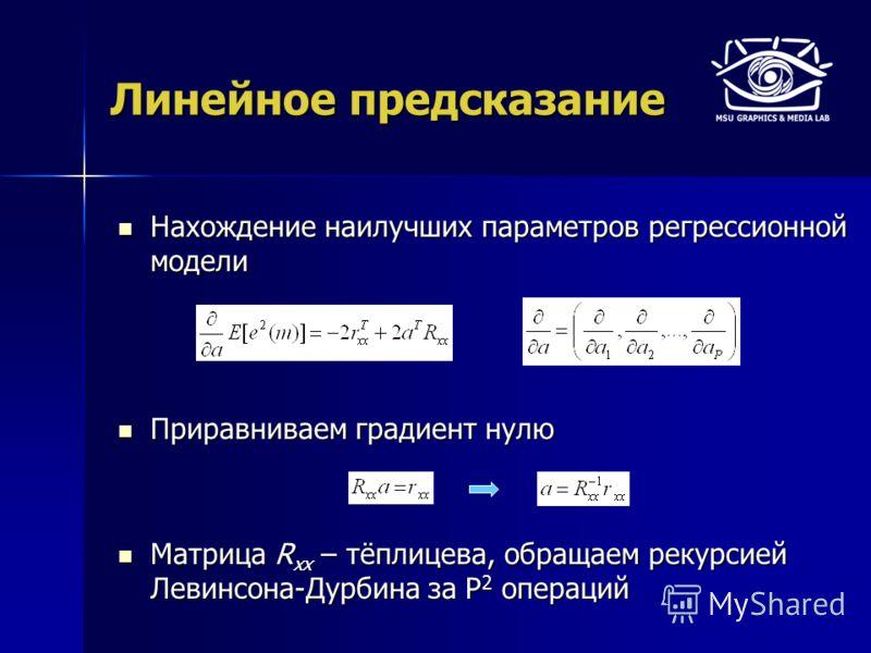 Линейное предсказание Нахождение наилучших параметров регрессионной модели Нахождение наилучших параметров регрессионной модели Приравниваем градиент нулю Приравниваем градиент нулю Матрица R xx – тёплицева, обращаем рекурсией Левинсона-Дурбина за P