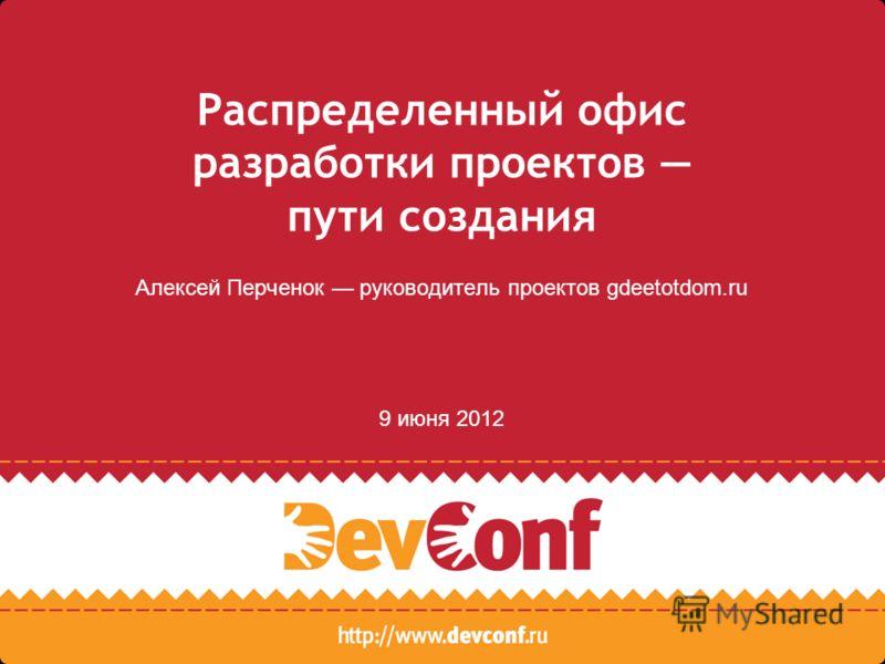 Распределенный офис разработки проектов пути создания Алексей Перченок руководитель проектов gdeetotdom.ru 9 июня 2012