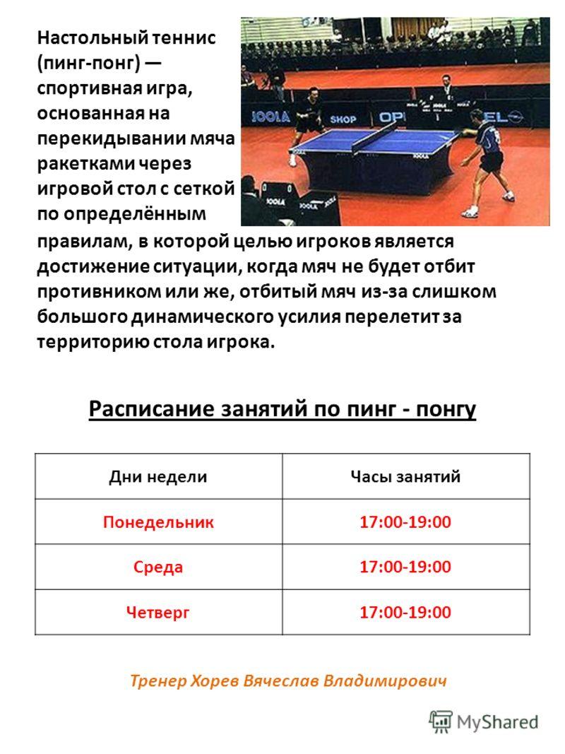 Настольный теннис (пинг-понг) спортивная игра, основанная на перекидывании мяча ракетками через игровой стол с сеткой по определённым Расписание занятий по пинг - понгу правилам, в которой целью игроков является достижение ситуации, когда мяч не буде