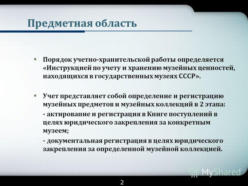 Предметная область Порядок учетно-хранительской работы определяется «Инструкцией по учету и хранению музейных ценностей, находящихся в государственных музеях СССР». Учет представляет собой определение и регистрацию музейных предметов и музейных колле