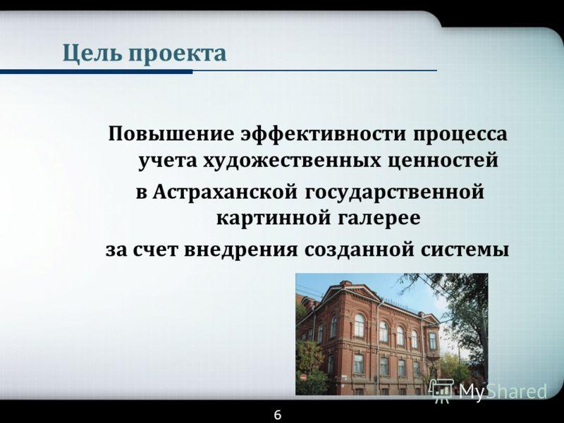 Цель проекта Повышение эффективности процесса учета художественных ценностей в Астраханской государственной картинной галерее за счет внедрения созданной системы 6