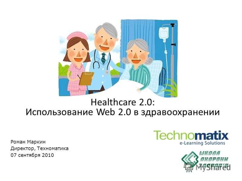Роман Маркин Директор, Техноматика 07 сентября 2010 Healthcare 2.0: Использование Web 2.0 в здравоохранении