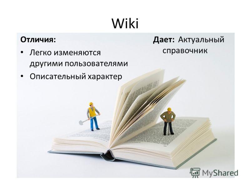 Wiki Отличия: Легко изменяются другими пользователями Описательный характер Дает: Актуальный справочник