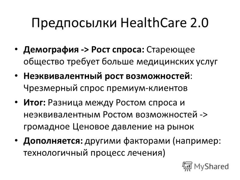 Предпосылки HealthCare 2.0 Демография -> Рост спроса: Стареющее общество требует больше медицинских услуг Неэквивалентный рост возможностей: Чрезмерный спрос премиум-клиентов Итог: Разница между Ростом спроса и неэквивалентным Ростом возможностей ->