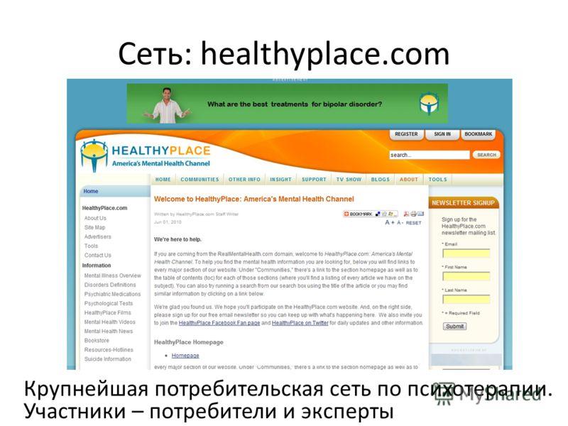 Сеть: healthyplace.com Крупнейшая потребительская сеть по психотерапии. Участники – потребители и эксперты