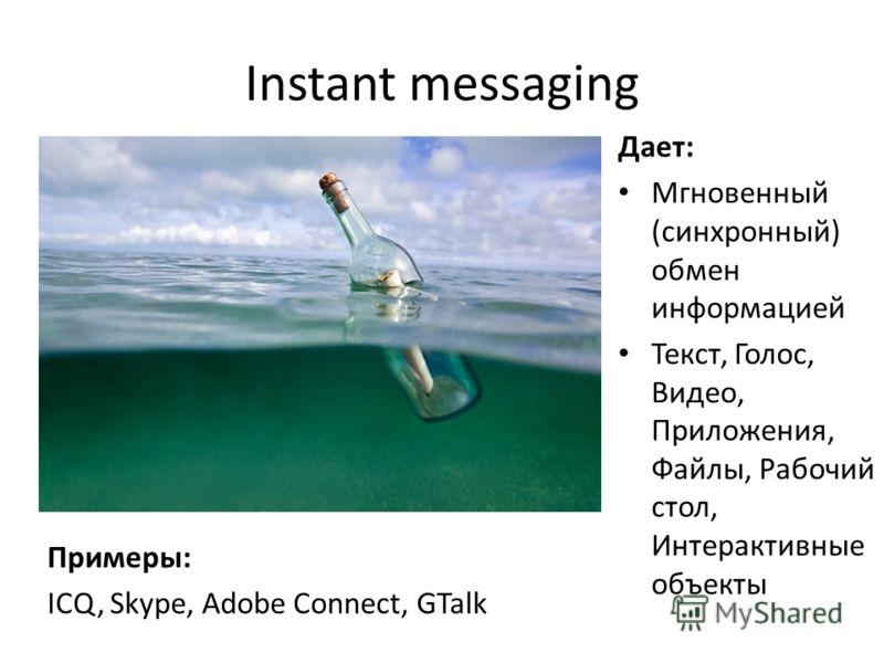 Instant messаging Дает: Мгновенный (синхронный) обмен информацией Текст, Голос, Видео, Приложения, Файлы, Рабочий стол, Интерактивные объекты Примеры: ICQ, Skype, Adobe Connect, GTalk