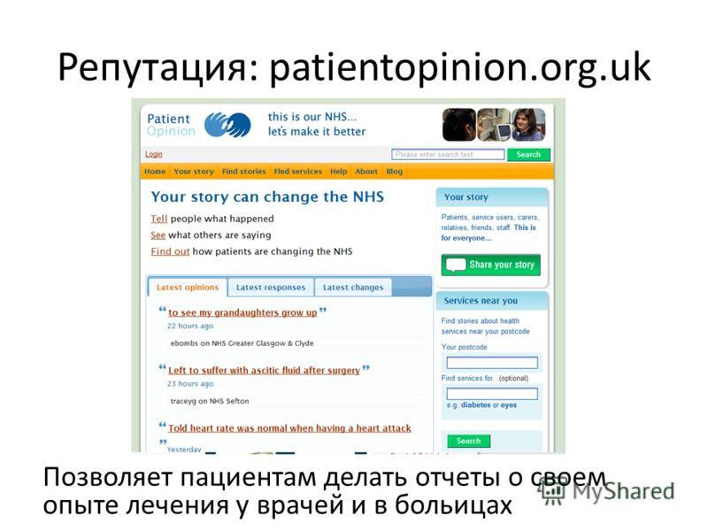 Репутация: patientopinion.org.uk Позволяет пациентам делать отчеты о своем опыте лечения у врачей и в больицах