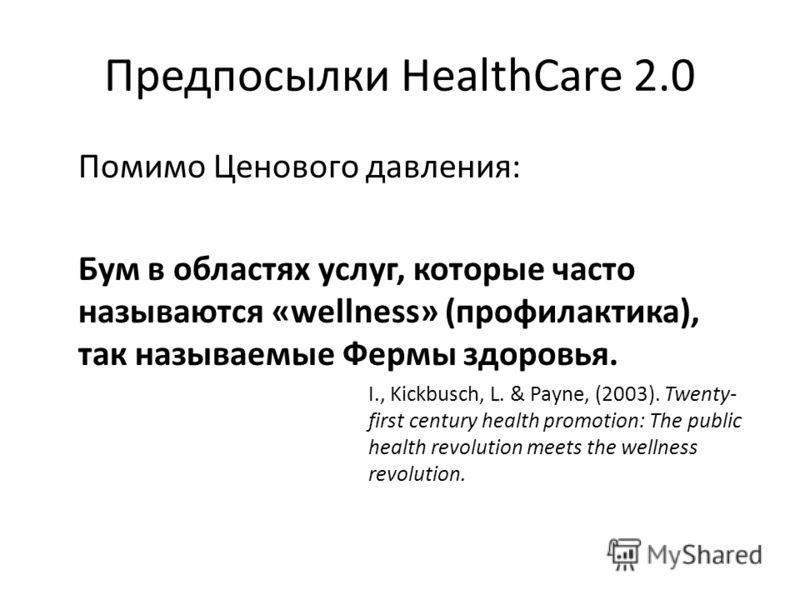 Предпосылки HealthCare 2.0 Помимо Ценового давления: Бум в областях услуг, которые часто называются «wellness» (профилактика), так называемые Фермы здоровья. I., Kickbusch, L. & Payne, (2003). Twenty- first century health promotion: The public health