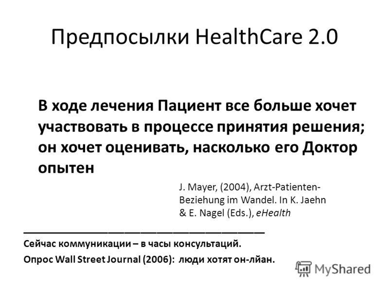 Предпосылки HealthCare 2.0 В ходе лечения Пациент все больше хочет участвовать в процессе принятия решения; он хочет оценивать, насколько его Доктор опытен J. Mayer, (2004), Arzt-Patienten- Beziehung im Wandel. In K. Jaehn & E. Nagel (Eds.), eHealth