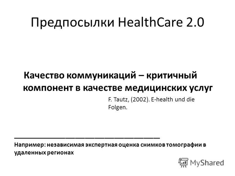 Предпосылки HealthCare 2.0 Качество коммуникаций – критичный компонент в качестве медицинских услуг F. Tautz, (2002). E-health und die Folgen. _____________________________________________ Например: независимая экспертная оценка снимков томографии в