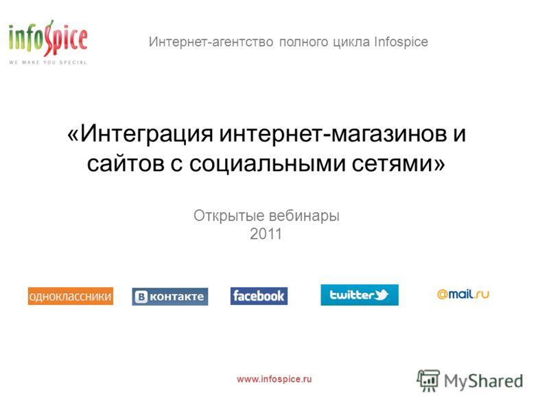 Интернет-агентство полного цикла Infospice www.infospice.ru «Интеграция интернет-магазинов и сайтов с социальными сетями» Открытые вебинары 2011