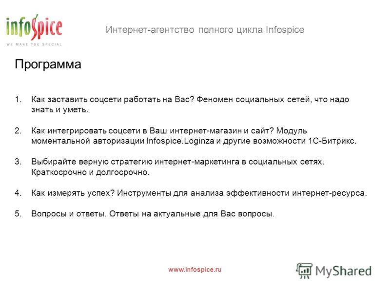 Интернет-агентство полного цикла Infospice www.infospice.ru Программа 1.Как заставить соцсети работать на Вас? Феномен социальных сетей, что надо знать и уметь. 2.Как интегрировать соцсети в Ваш интернет-магазин и сайт? Модуль моментальной авторизаци