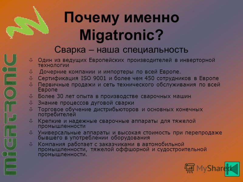 Почему именно Migatronic? Сварка – наша специальность Один из ведущих Европейских производителей в инверторной технологии Дочерние компании и импортеры по всей Европе. òСертификация ISO 9001 и более чем 450 сотрудников в Европе Первичные продажи и се